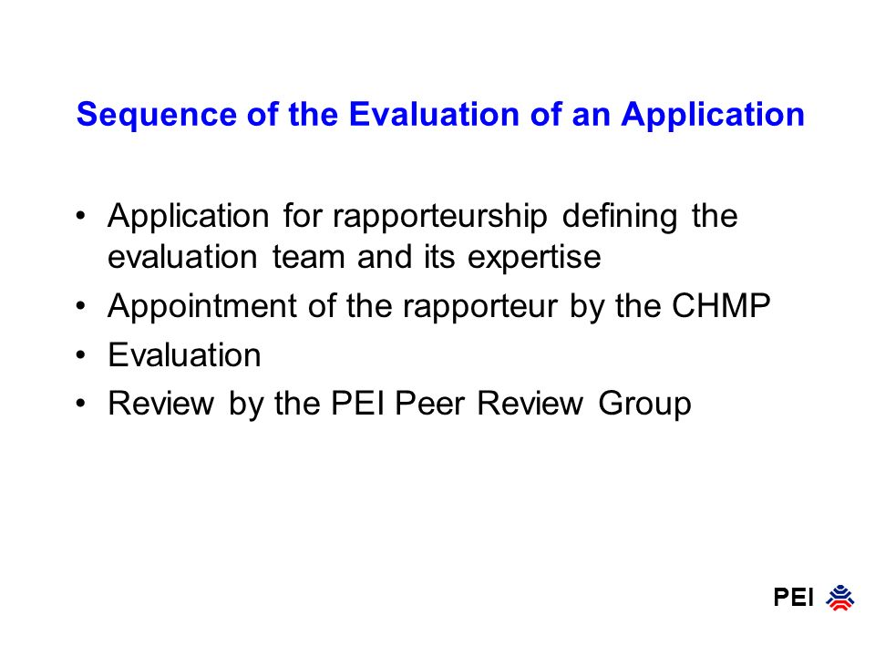 PEI Members: Experienced scientists not involved in the evaluation of the product in question Aim: To widen the scientific basis of the decisions made by the assessors To assist in the decision on critical issues To provide access to the regulatory memory Involvement: Obligatory in centralised and decentralised procedures and in the co-ordination of Scientific Advice Good Regulatory Practice (GRP) in the PEI Peer Review Group