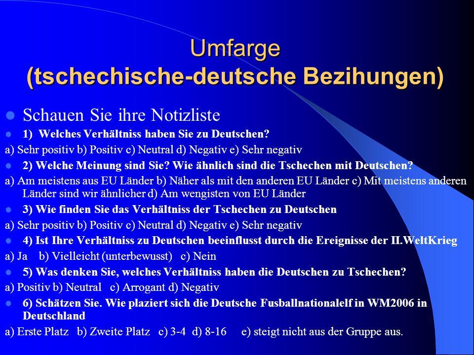 Umfarge (tschechische-deutsche Bezihungen) Schauen Sie ihre Notizliste 1) Welches Verhältniss haben Sie zu Deutschen? a) Sehr positiv b) Positiv c) Ne