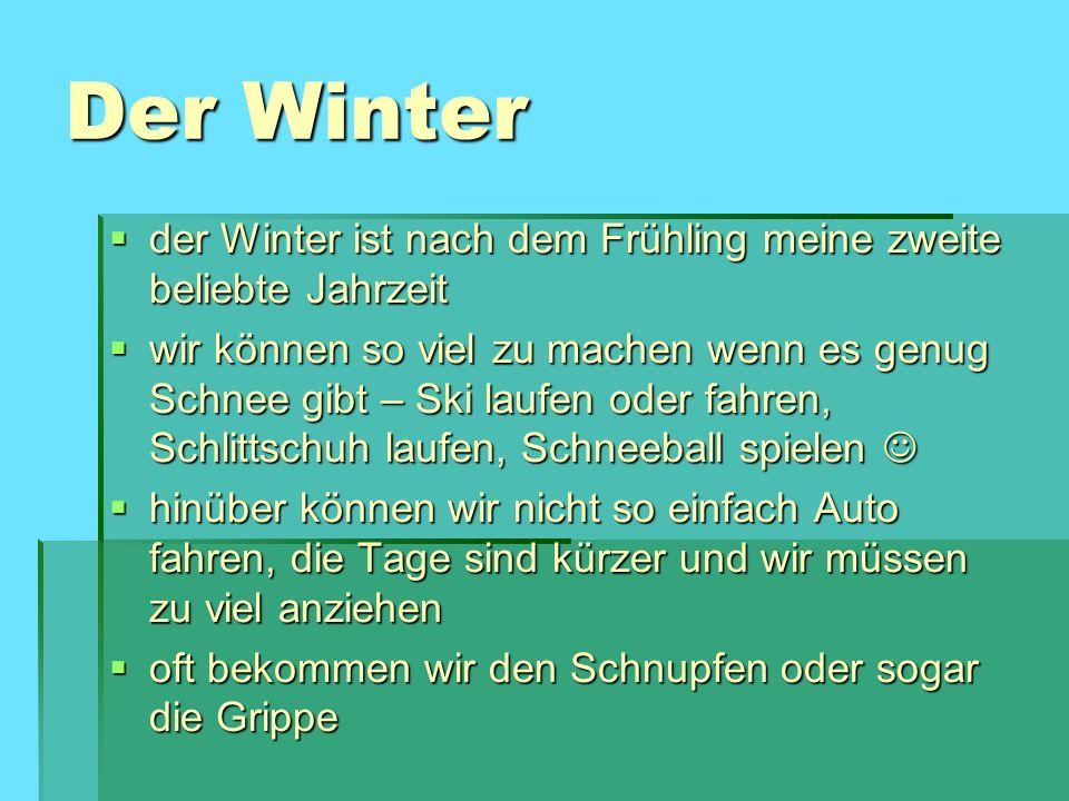Der Winter der Winter ist nach dem Frühling meine zweite beliebte Jahrzeit der Winter ist nach dem Frühling meine zweite beliebte Jahrzeit wir können so viel zu machen wenn es genug Schnee gibt – Ski laufen oder fahren, Schlittschuh laufen, Schneeball spielen wir können so viel zu machen wenn es genug Schnee gibt – Ski laufen oder fahren, Schlittschuh laufen, Schneeball spielen hinüber können wir nicht so einfach Auto fahren, die Tage sind kürzer und wir müssen zu viel anziehen hinüber können wir nicht so einfach Auto fahren, die Tage sind kürzer und wir müssen zu viel anziehen oft bekommen wir den Schnupfen oder sogar die Grippe oft bekommen wir den Schnupfen oder sogar die Grippe