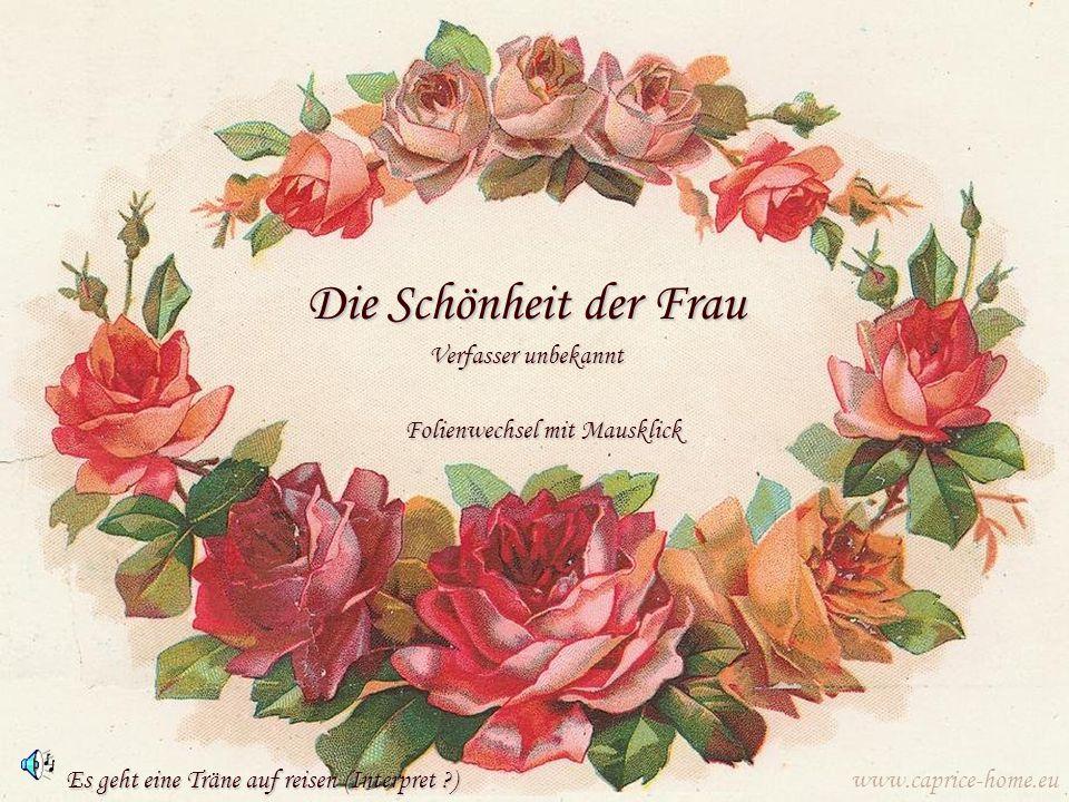 Die Schönheit der Frau Verfasser unbekannt www.caprice-home.eu Folienwechsel mit Mausklick Es geht eine Träne auf reisen (Interpret ?)