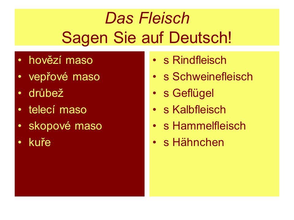 Das Fleisch Sagen Sie auf Deutsch! hovězí maso vepřové maso drůbež telecí maso skopové maso kuře s Rindfleisch s Schweinefleisch s Geflügel s Kalbflei