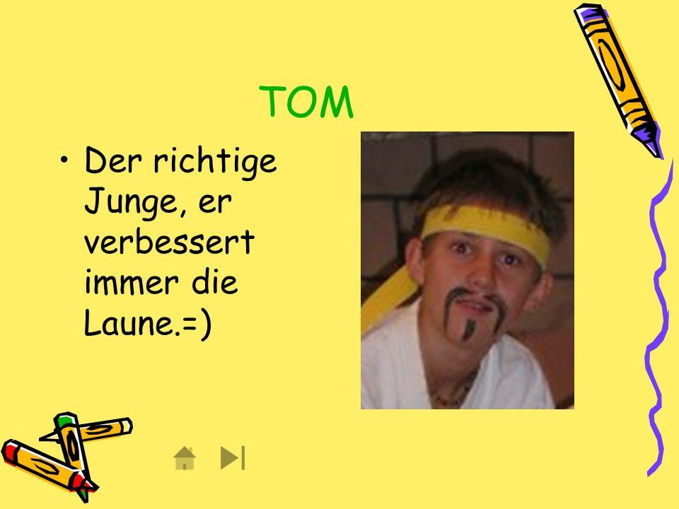 TOM Der richtige Junge, er verbessert immer die Laune.=)