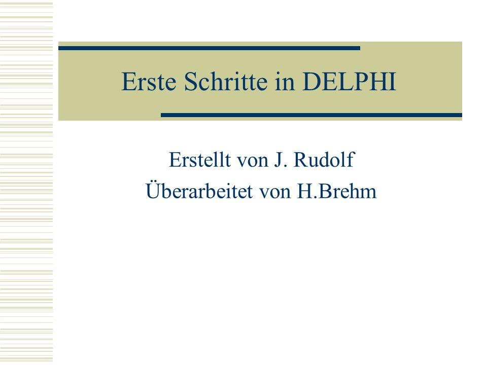 Erste Schritte in DELPHI Erstellt von J. Rudolf Überarbeitet von H.Brehm