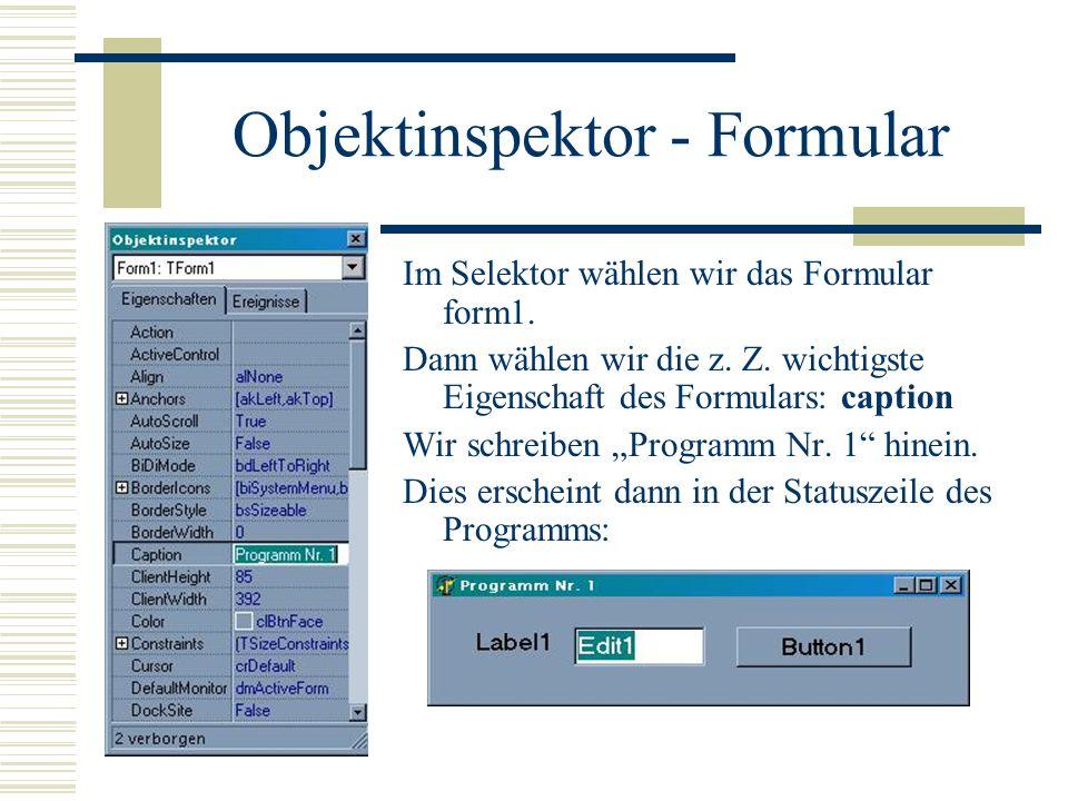Objektinspektor - Formular Im Selektor wählen wir das Formular form1. Dann wählen wir die z. Z. wichtigste Eigenschaft des Formulars: caption Wir schr