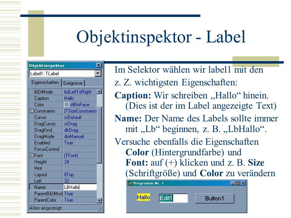 Objektinspektor - Label Im Selektor wählen wir label1 mit den z. Z. wichtigsten Eigenschaften: Caption: Wir schreiben Hallo hinein. (Dies ist der im L
