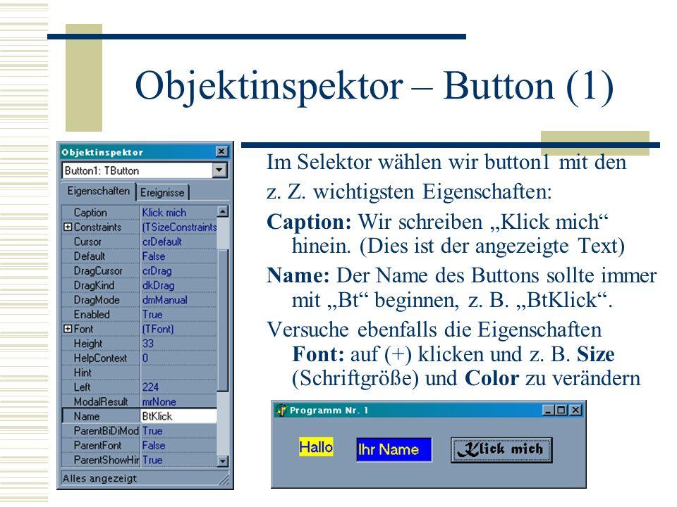 Objektinspektor – Button (1) Im Selektor wählen wir button1 mit den z. Z. wichtigsten Eigenschaften: Caption: Wir schreiben Klick mich hinein. (Dies i