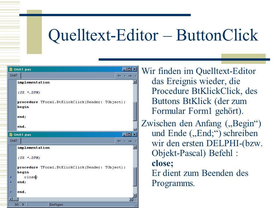 Quelltext-Editor – ButtonClick Wir finden im Quelltext-Editor das Ereignis wieder, die Procedure BtKlickClick, des Buttons BtKlick (der zum Formular F