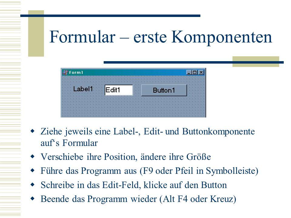 Formular – erste Komponenten Ziehe jeweils eine Label-, Edit- und Buttonkomponente aufs Formular Verschiebe ihre Position, ändere ihre Größe Führe das