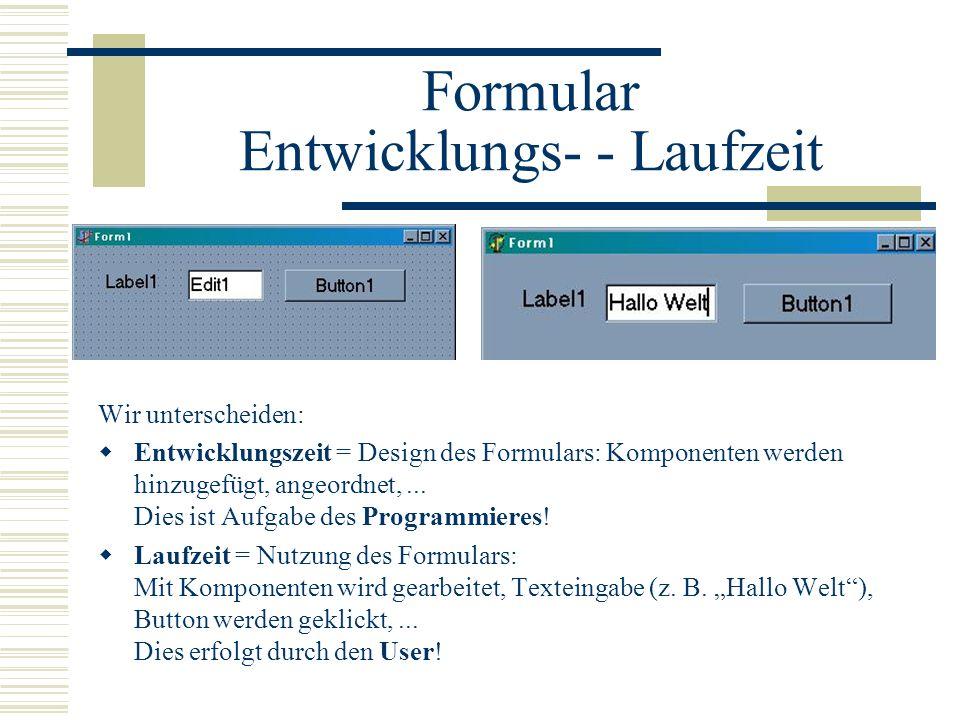 Formular Entwicklungs- - Laufzeit Wir unterscheiden: Entwicklungszeit = Design des Formulars: Komponenten werden hinzugefügt, angeordnet,... Dies ist
