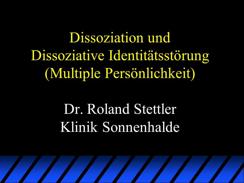 Dissoziation und Dissoziative Identitätsstörung (Multiple Persönlichkeit) Dr. Roland Stettler Klinik Sonnenhalde