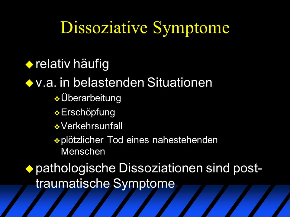 Dissoziative Symptome u relativ häufig u v.a. in belastenden Situationen v Überarbeitung v Erschöpfung v Verkehrsunfall v plötzlicher Tod eines nahest