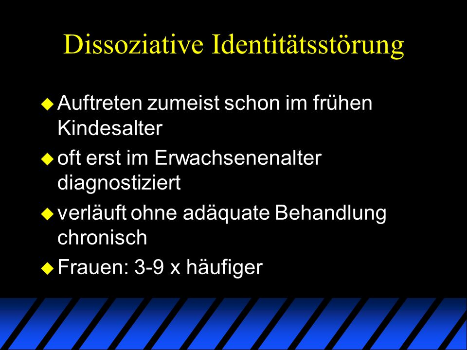Dissoziative Identitätsstörung u Auftreten zumeist schon im frühen Kindesalter u oft erst im Erwachsenenalter diagnostiziert u verläuft ohne adäquate