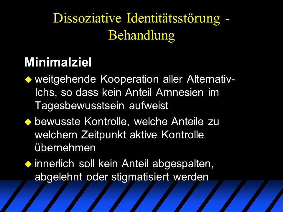 Dissoziative Identitätsstörung - Behandlung Minimalziel u weitgehende Kooperation aller Alternativ- Ichs, so dass kein Anteil Amnesien im Tagesbewusst