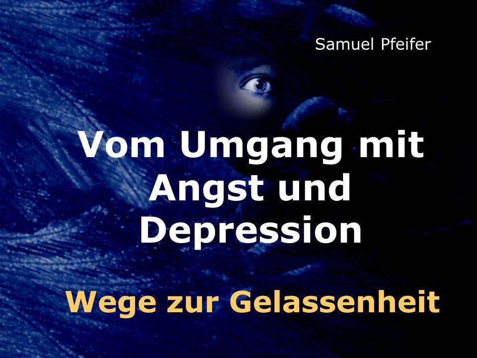 Vom Umgang mit Angst und Depression S. Pfeifer Samuel Pfeifer Wege zur Gelassenheit