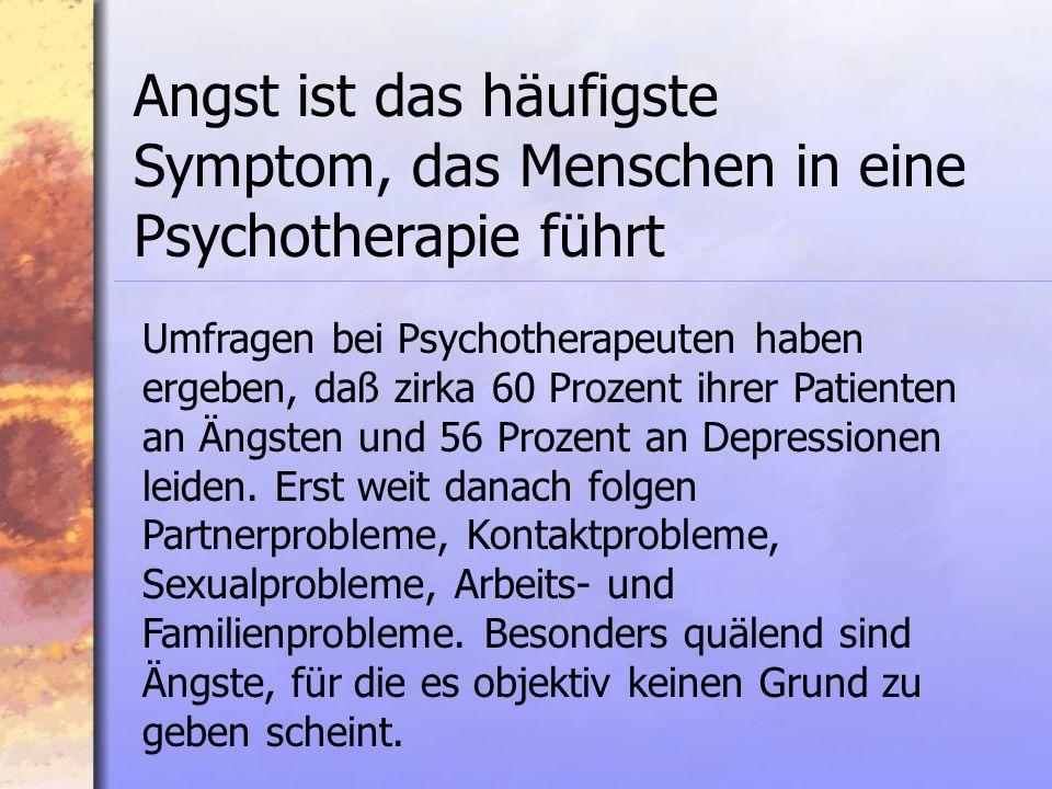 Umfragen bei Psychotherapeuten haben ergeben, daß zirka 60 Prozent ihrer Patienten an Ängsten und 56 Prozent an Depressionen leiden.