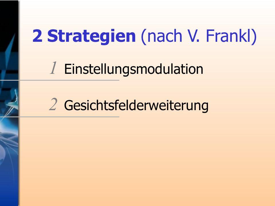 2 Strategien (nach V. Frankl) 1 Einstellungsmodulation 2 Gesichtsfelderweiterung