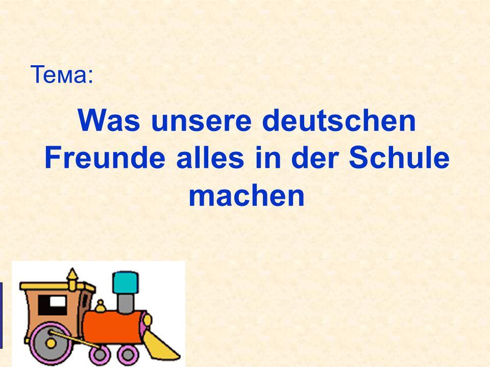 Was unsere deutschen Freunde alles in der Schule machen Die Tafel Der Lehrer Die Klasse Тема: