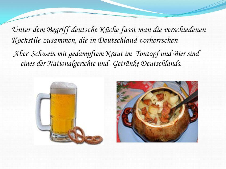 Unter dem Begriff deutsche Küche fasst man die verschiedenen Kochstile zusammen, die in Deutschland vorherrschen Aber Schwein mit gedampftem Kraut im Tontopf und Bier sind eines der Nationalgerichte und- Getränke Deutschlands.