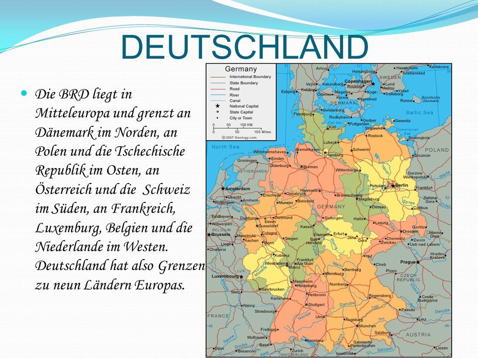 DEUTSCHLAND Die BRD liegt in Mitteleuropa und grenzt an Dänemark im Norden, an Polen und die Tschechische Republik im Osten, an Österreich und die Schweiz im Süden, an Frankreich, Luxemburg, Belgien und die Niederlande im Westen.