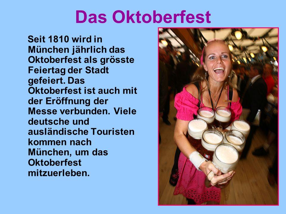 Das Oktoberfest Seit 1810 wird in München jährlich das Oktoberfest als grösste Feiertag der Stadt gefeiert. Das Oktoberfest ist auch mit der Eröffnung
