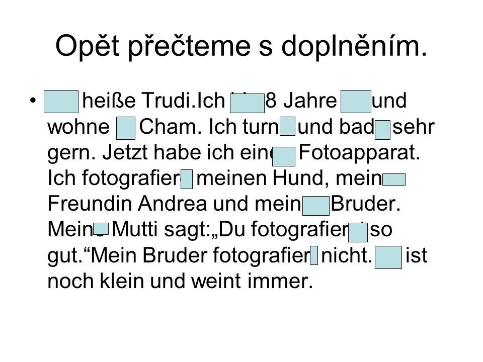Opět přečteme s doplněním. Ich heiße Trudi.Ich bin 8 Jahre alt und wohne in Cham.