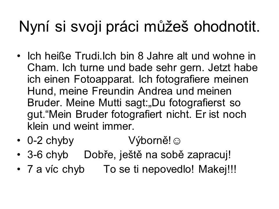 Nyní si svoji práci můžeš ohodnotit. Ich heiße Trudi.Ich bin 8 Jahre alt und wohne in Cham.