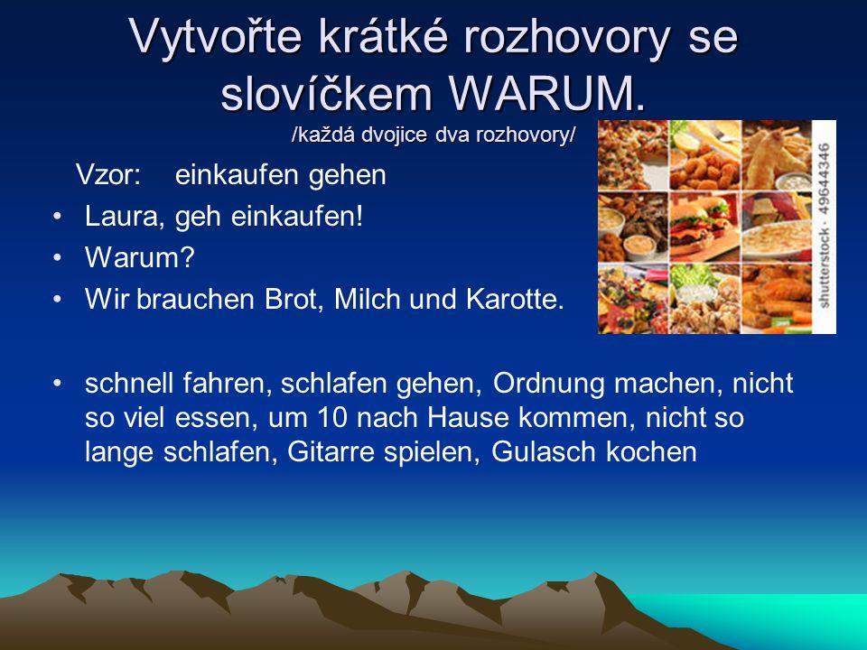Vytvořte krátké rozhovory se slovíčkem WARUM. /každá dvojice dva rozhovory/ Vzor: einkaufen gehen Laura, geh einkaufen! Warum? Wir brauchen Brot, Milc