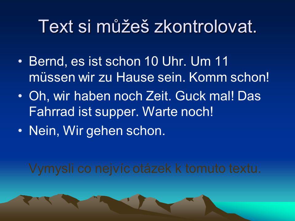 Text si můžeš zkontrolovat. Bernd, es ist schon 10 Uhr.