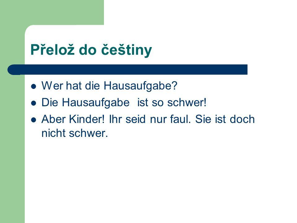 Přelož do češtiny Wer hat die Hausaufgabe. Die Hausaufgabe ist so schwer.