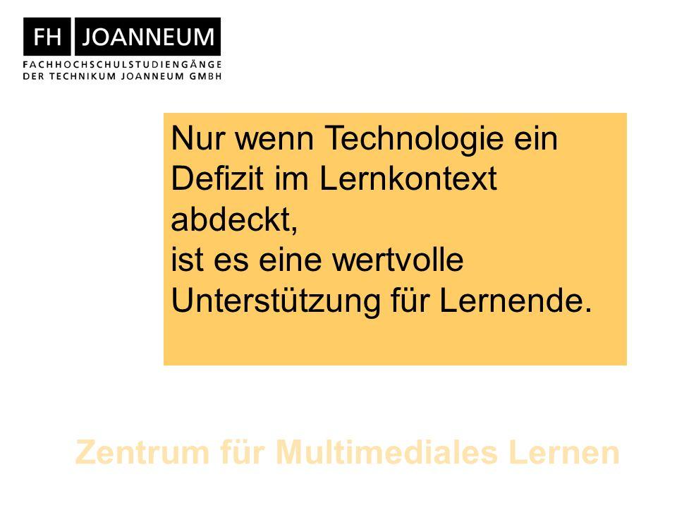 Zentrum für Multimediales Lernen Nur wenn Technologie ein Defizit im Lernkontext abdeckt, ist es eine wertvolle Unterstützung für Lernende.