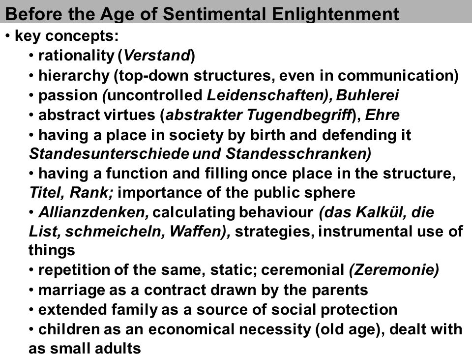 The Age of Sentimental Enlightenment key concepts: Empfindsamkeit (unity of head and heart, Vernunft) mutual agreement, understanding: Mitleid, Herz, inneres Gefühl, Gewissen, Moral, Vertrauen Zärtlichkeit (zärtliche Liebe - compassionate love) practical virtues (Tugendbegriff as a working concept), Moralisierbarkeit der Gesellschaft migration within the social structure (ideal of a standeslose society) Menschsein and individuality; importance of the private sphere gegenseitiges Verstehen Fortschritt, Entwicklung, open for the future marriage as a Liebesheirat, down to the two individuals nuclear family as an open structure (chances and risks) children as integral part of the family; invention of childhood as a value in its own rights; affection