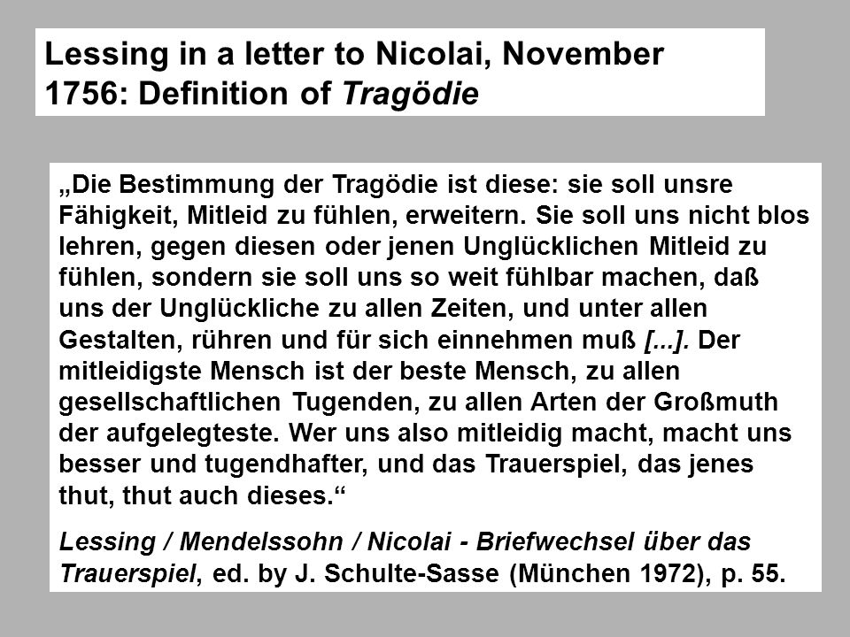 Lessing in a letter to Nicolai, November 1756: Definition of Tragödie Die Bestimmung der Tragödie ist diese: sie soll unsre Fähigkeit, Mitleid zu fühl