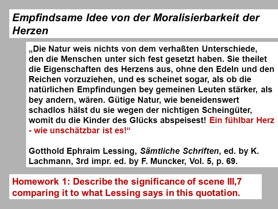 Lessings Miß Sara Sampson and the 3 unities unity of time: one day, kept unity of place - semi-public places, becoming more private Saal im Gasthof (I,i-ii), Mellefonts Zimmer (I,iii-ix) Zimmer der Marwood in einem andern Gasthofe (II,i-viii) Ein Saal im erstern Gasthofe (III,1), Zimmer der Sara (III,ii- vi), Der Saal (III,vii) Mellefonts Zimmer (IV,i-ix) Das Zimmer der Sara (V,i-xi) unity of the Handlung: mainly kept = the superiority of the sentimental Enlightenment as the new way of constituting the society (Act IV develops a special topic and thus diversifies the topic [rights of women in a male dominated Enlightenment]) the unities are not meaningful in themselves but have to support the contents of the tragedy equally, the language has to add up to the total effect, create it - Prosa des Herzens: compassionate language (Herz, Thränen, Mitleid)