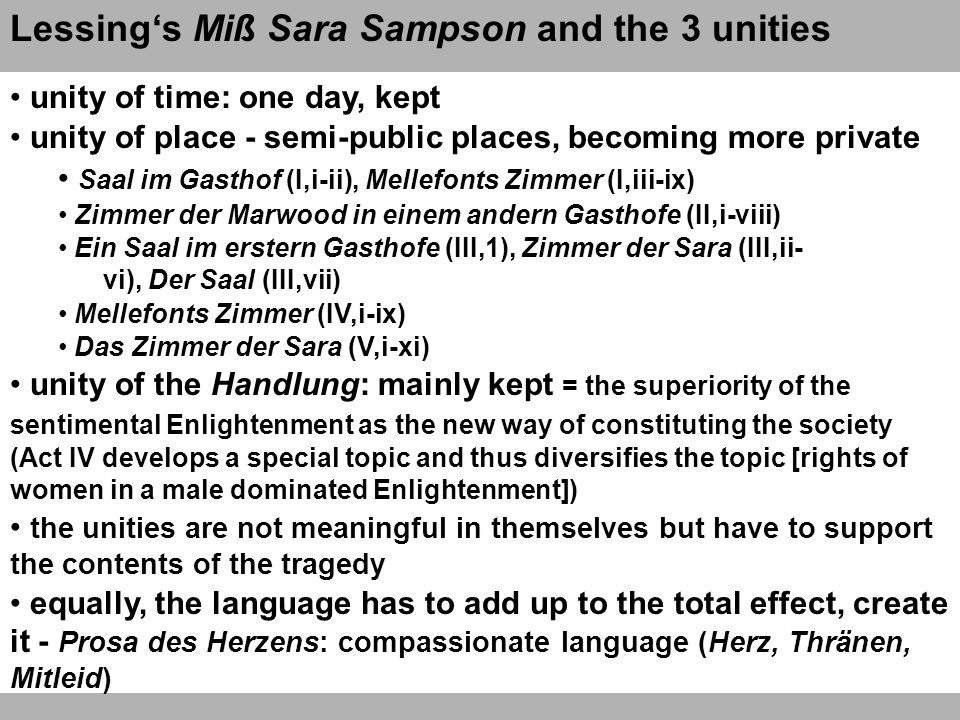 Miß Sara Sampson: Erster Aufzug and II,i-ii regular, repetitive structure of introducing characters aiming at comparisons: people from different classes meet and behave differently the establishing of a middle ground where things will have to develop to prove the concept of Moralisierbar- keit des Herzens lowest social level in the play: Sir William, Waitwell, the landlord = model of the bourgeois family Mellefont, Norton, Betty (servant of Sara), Sara = mixing ground in between both Stände highest social level in the play: Marwood, Hannah, ein Bedienter = the realms of courtly nobility the stress is on developing characters, evolution of society