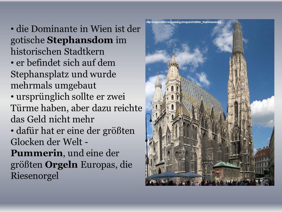 die Dominante in Wien ist der gotische Stephansdom im historischen Stadtkern er befindet sich auf dem Stephansplatz und wurde mehrmals umgebaut ursprünglich sollte er zwei Türme haben, aber dazu reichte das Geld nicht mehr dafür hat er eine der größten Glocken der Welt - Pummerin, und eine der größten Orgeln Europas, die Riesenorgel http://images.wikia.com/genealogy/images/0/0d/Wien_Stephansdom.jpg