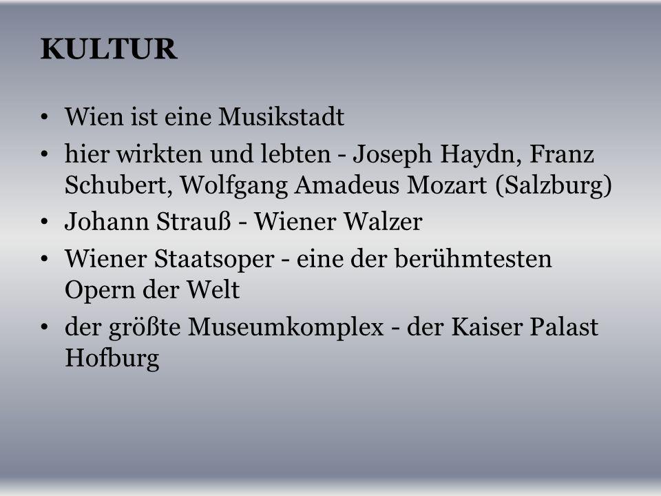 KULTUR Wien ist eine Musikstadt hier wirkten und lebten - Joseph Haydn, Franz Schubert, Wolfgang Amadeus Mozart (Salzburg) Johann Strauß - Wiener Walzer Wiener Staatsoper - eine der berühmtesten Opern der Welt der größte Museumkomplex - der Kaiser Palast Hofburg