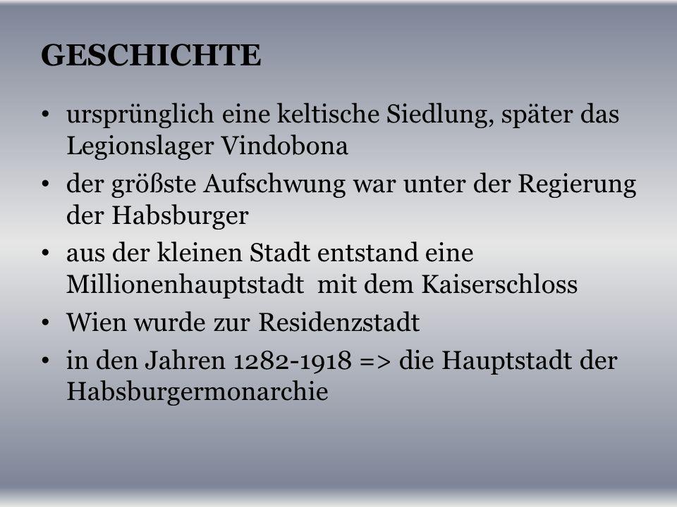GESCHICHTE ursprünglich eine keltische Siedlung, später das Legionslager Vindobona der größste Aufschwung war unter der Regierung der Habsburger aus der kleinen Stadt entstand eine Millionenhauptstadt mit dem Kaiserschloss Wien wurde zur Residenzstadt in den Jahren 1282-1918 => die Hauptstadt der Habsburgermonarchie