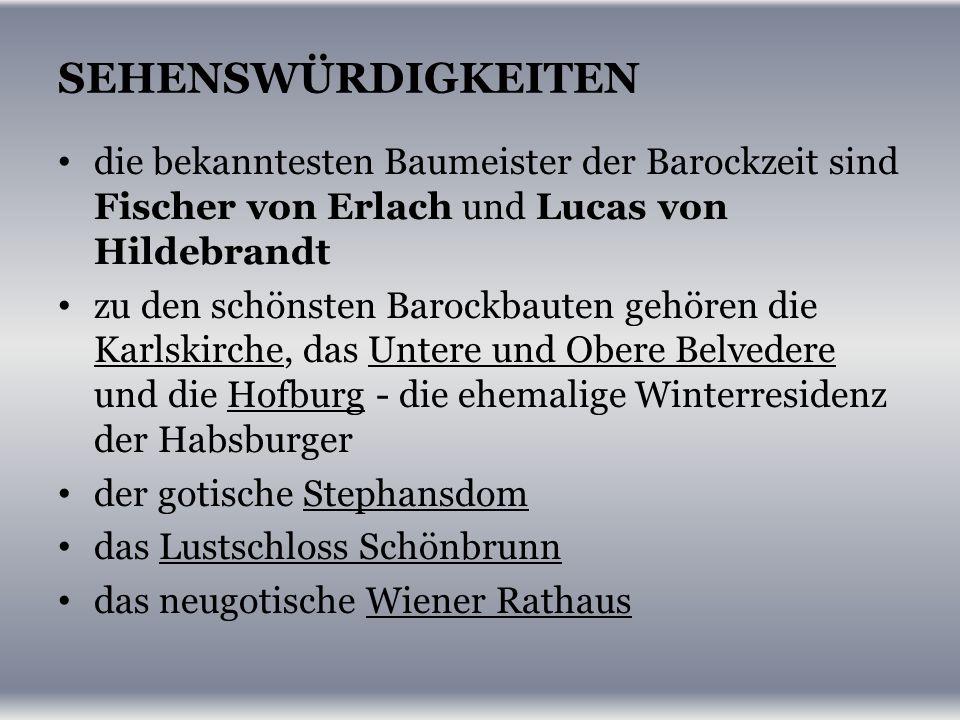 SEHENSWÜRDIGKEITEN die bekanntesten Baumeister der Barockzeit sind Fischer von Erlach und Lucas von Hildebrandt zu den schönsten Barockbauten gehören die Karlskirche, das Untere und Obere Belvedere und die Hofburg - die ehemalige Winterresidenz der Habsburger der gotische Stephansdom das Lustschloss Schönbrunn das neugotische Wiener Rathaus