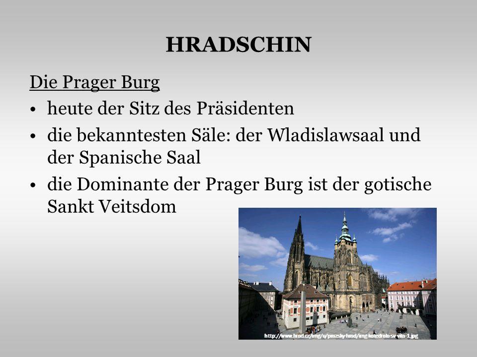 HRADSCHIN Die Prager Burg heute der Sitz des Präsidenten die bekanntesten Säle: der Wladislawsaal und der Spanische Saal die Dominante der Prager Burg ist der gotische Sankt Veitsdom http://www.hrad.cz/img/u/prazsky-hrad/img-katedrala-sv-vita-1.jpg