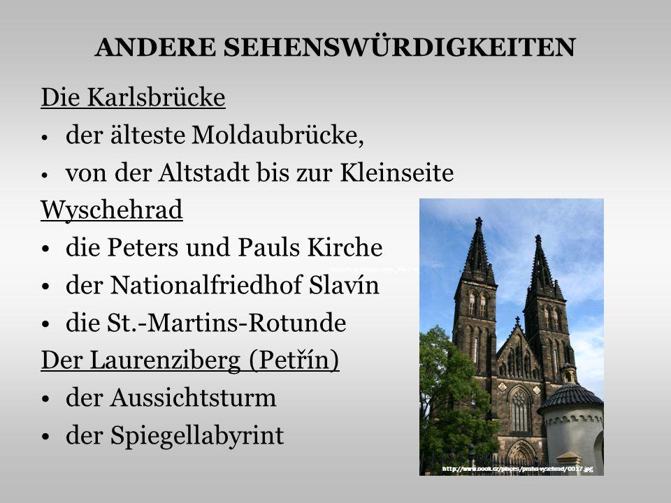 ANDERE SEHENSWÜRDIGKEITEN Die Karlsbrücke der älteste Moldaubrücke, von der Altstadt bis zur Kleinseite Wyschehrad die Peters und Pauls Kirche der Nationalfriedhof Slavín die St.-Martins-Rotunde Der Laurenziberg (Petřín) der Aussichtsturm der Spiegellabyrint http://1.bp.blogspot.com/_TSs17sO0Mt4/SwZG2Yq7EjI/AAAAAAAAA1w/PLuoBeBdbH4/s400/Munster1.jpg http://www.oook.cz/places/praha-vysehrad/0017.jpg
