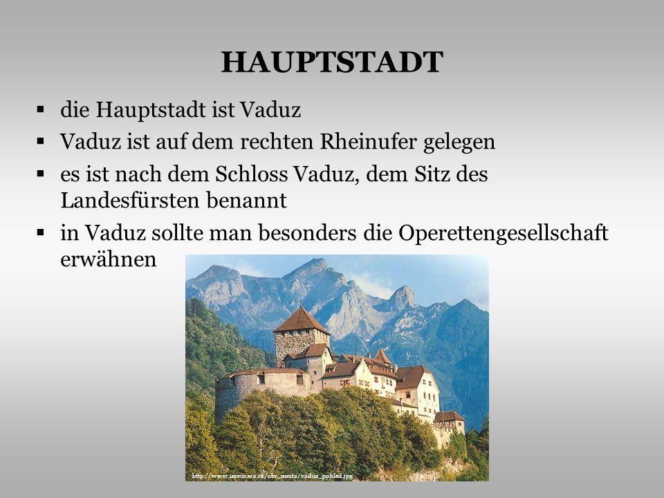 HAUPTSTADT die Hauptstadt ist Vaduz Vaduz ist auf dem rechten Rheinufer gelegen es ist nach dem Schloss Vaduz, dem Sitz des Landesfürsten benannt in Vaduz sollte man besonders die Operettengesellschaft erwähnen http://www.iereus.wz.cz/obr_mesta/vaduz_pohled.jpg
