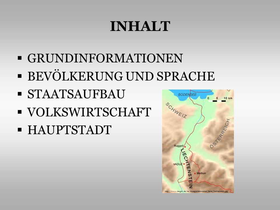 INHALT GRUNDINFORMATIONEN BEVÖLKERUNG UND SPRACHE STAATSAUFBAU VOLKSWIRTSCHAFT HAUPTSTADT http://www.tis-gdv.de/tis/transportrelationen/karte/liechtenstein.jpg