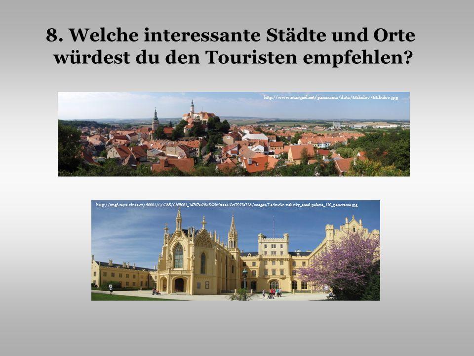 8. Welche interessante Städte und Orte würdest du den Touristen empfehlen? http://www.marquel.net/panorama/data/Mikulov/Mikulov.jpg http://img8.rajce.
