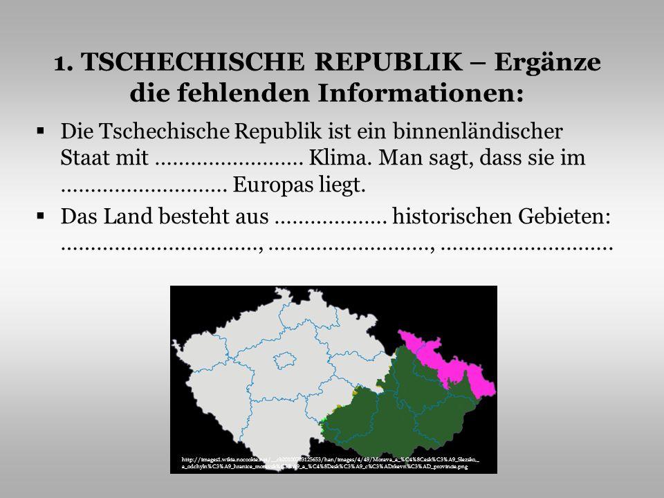 1. TSCHECHISCHE REPUBLIK – Ergänze die fehlenden Informationen: Die Tschechische Republik ist ein binnenländischer Staat mit ……………………. Klima. Man sagt