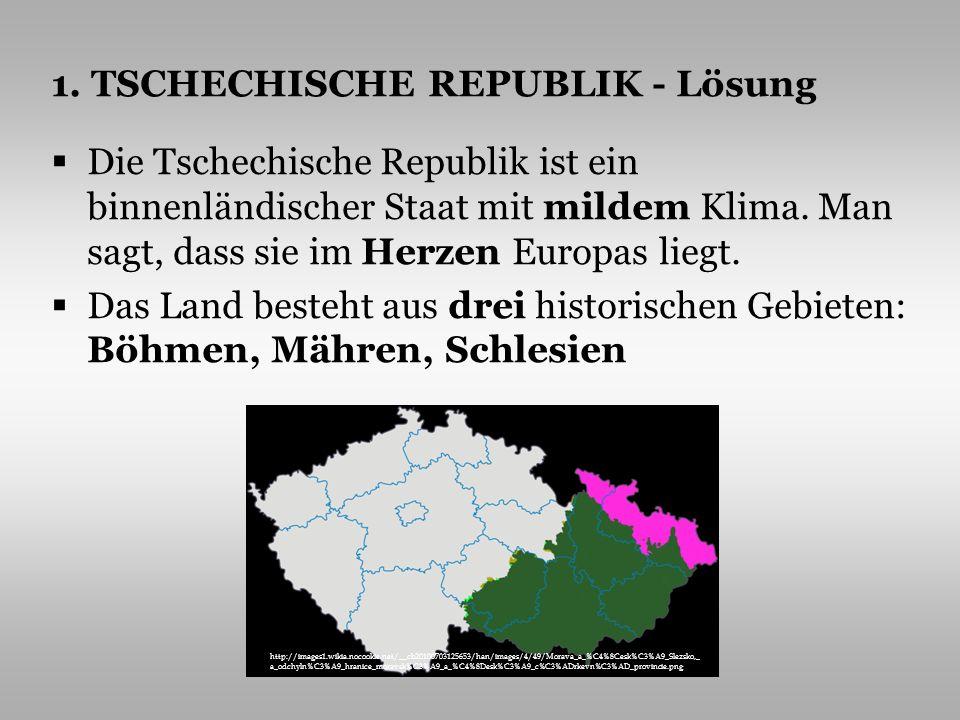 1. TSCHECHISCHE REPUBLIK - Lösung Die Tschechische Republik ist ein binnenländischer Staat mit mildem Klima. Man sagt, dass sie im Herzen Europas lieg