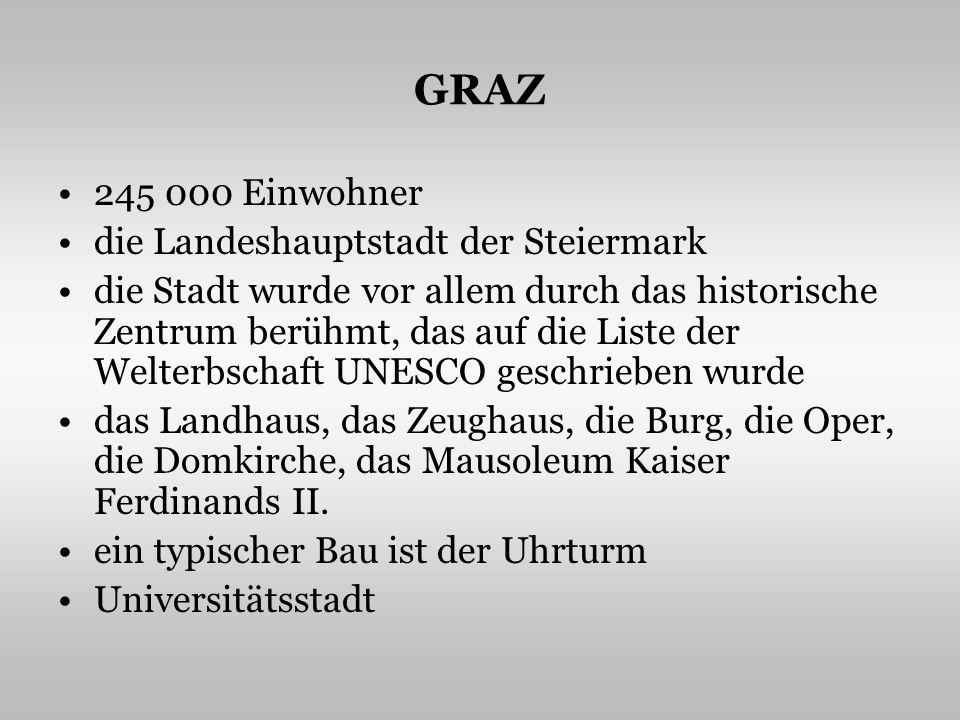GRAZ 245 000 Einwohner die Landeshauptstadt der Steiermark die Stadt wurde vor allem durch das historische Zentrum berühmt, das auf die Liste der Welterbschaft UNESCO geschrieben wurde das Landhaus, das Zeughaus, die Burg, die Oper, die Domkirche, das Mausoleum Kaiser Ferdinands II.