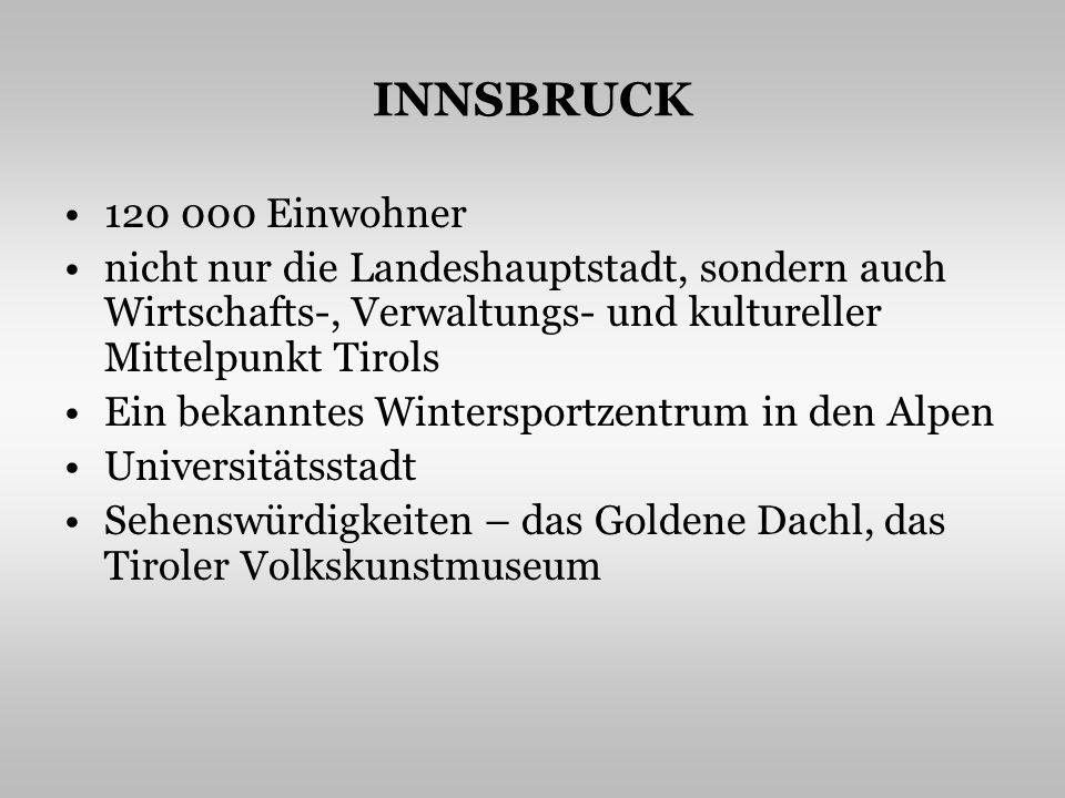 INNSBRUCK 120 000 Einwohner nicht nur die Landeshauptstadt, sondern auch Wirtschafts-, Verwaltungs- und kultureller Mittelpunkt Tirols Ein bekanntes Wintersportzentrum in den Alpen Universitätsstadt Sehenswürdigkeiten – das Goldene Dachl, das Tiroler Volkskunstmuseum