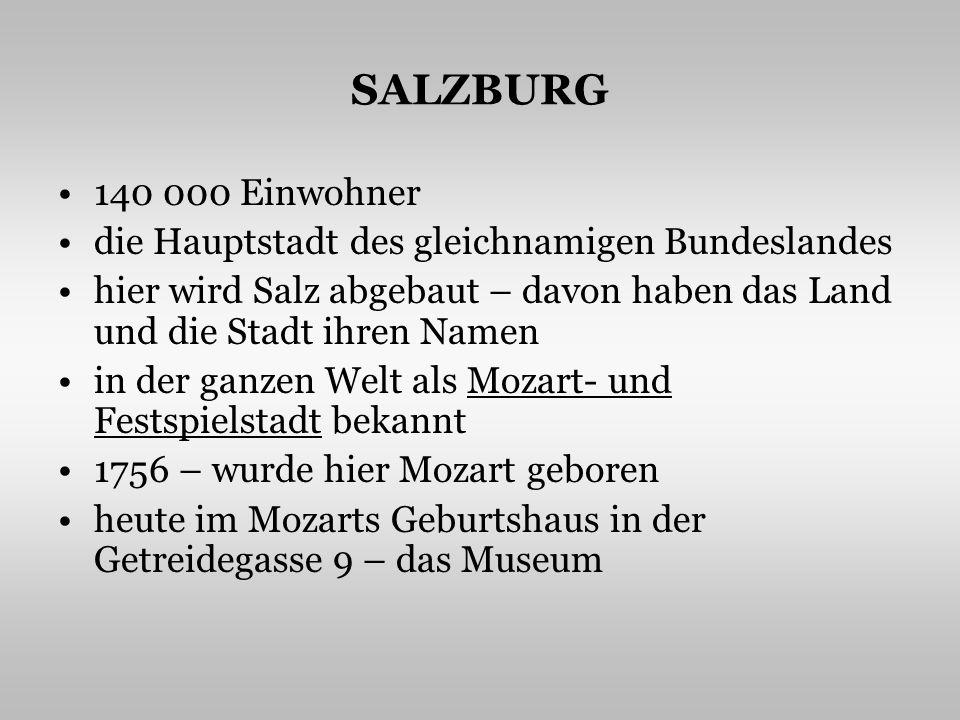 SALZBURG 140 000 Einwohner die Hauptstadt des gleichnamigen Bundeslandes hier wird Salz abgebaut – davon haben das Land und die Stadt ihren Namen in der ganzen Welt als Mozart- und Festspielstadt bekannt 1756 – wurde hier Mozart geboren heute im Mozarts Geburtshaus in der Getreidegasse 9 – das Museum