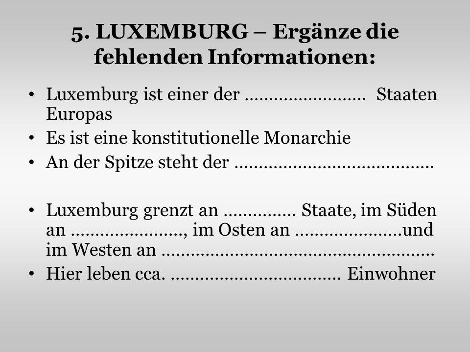 5. LUXEMBURG – Ergänze die fehlenden Informationen: Luxemburg ist einer der ……………………. Staaten Europas Es ist eine konstitutionelle Monarchie An der Sp