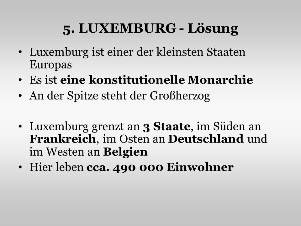 5. LUXEMBURG - Lösung Luxemburg ist einer der kleinsten Staaten Europas Es ist eine konstitutionelle Monarchie An der Spitze steht der Großherzog Luxe